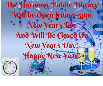 The Harmony Public LibraryWill be Open from 2-5pm New Year's EveAnd Will Be Closed On New Year's Day!Happy New Year!
